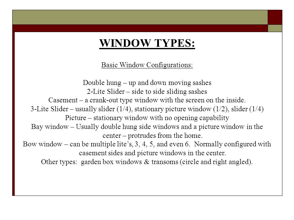 WINDOW TYPES: Basic Window Configurations: Double hung – up and down moving sashes 2-Lite Slider – side to side sliding sashes Casement – a crank-out type window with the screen on the inside.