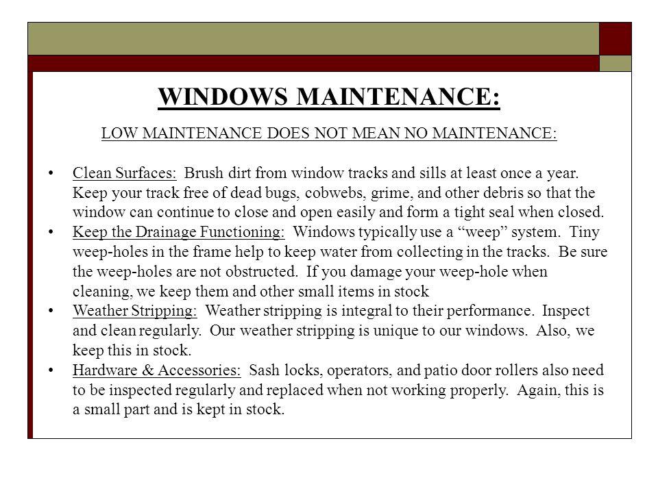 WINDOWS MAINTENANCE: LOW MAINTENANCE DOES NOT MEAN NO MAINTENANCE: Clean Surfaces: Brush dirt from window tracks and sills at least once a year.