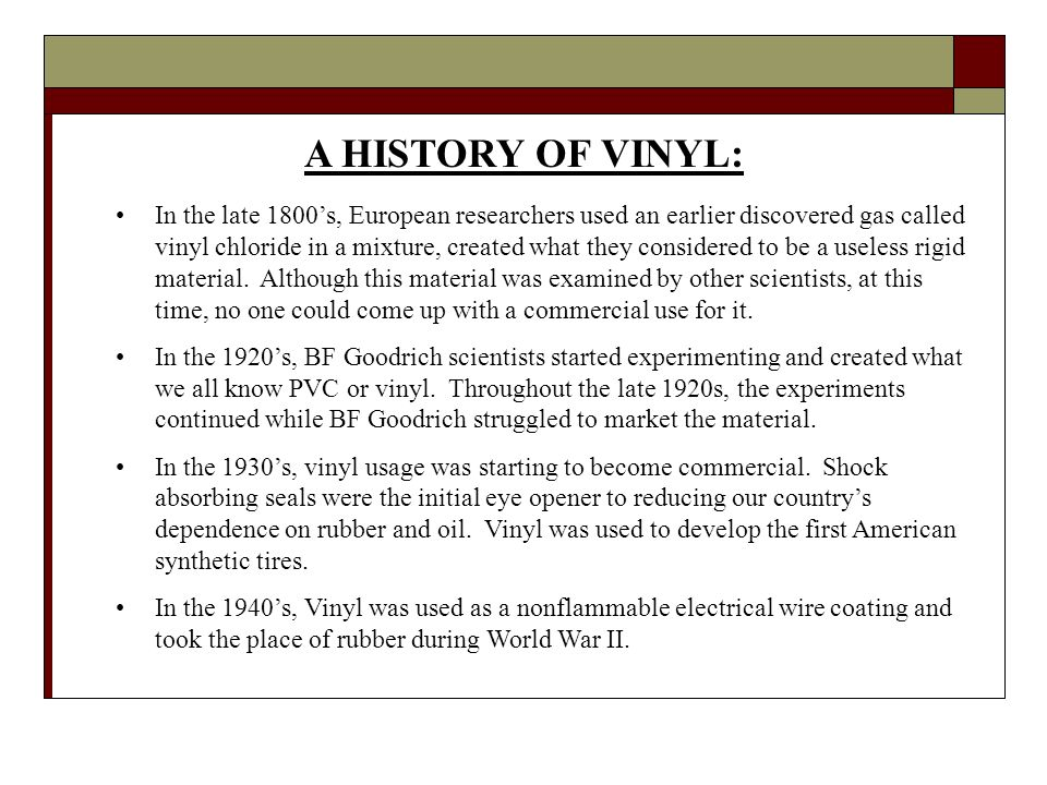 A HISTORY OF VINYL: In the late 1800s, European researchers used an earlier discovered gas called vinyl chloride in a mixture, created what they considered to be a useless rigid material.