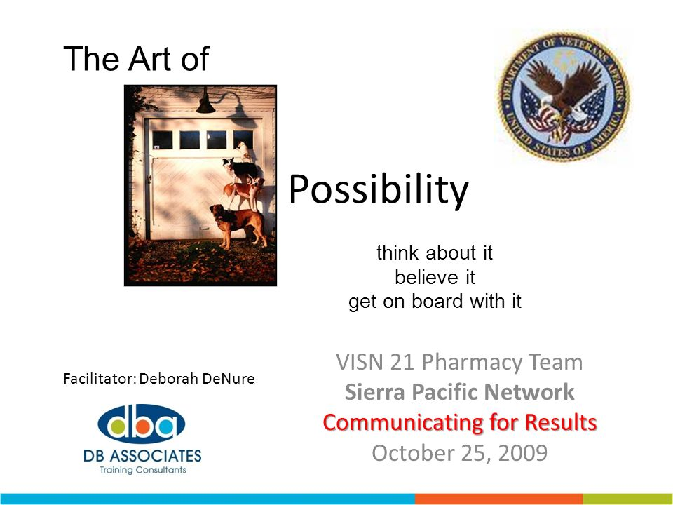 VISN 21 Pharmacy Team Sierra Pacific Network Communicating for Results October 25, 2009 Facilitator: Deborah DeNure The Art of Possibility think about