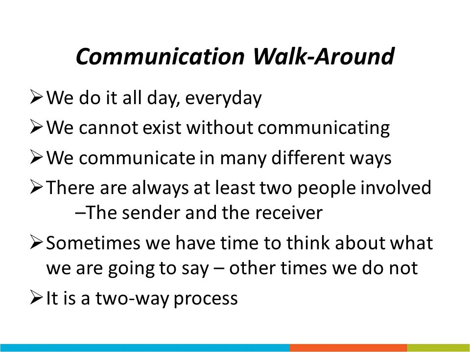 Communication Walk-Around We do it all day, everyday We cannot exist without communicating We communicate in many different ways There are always at l