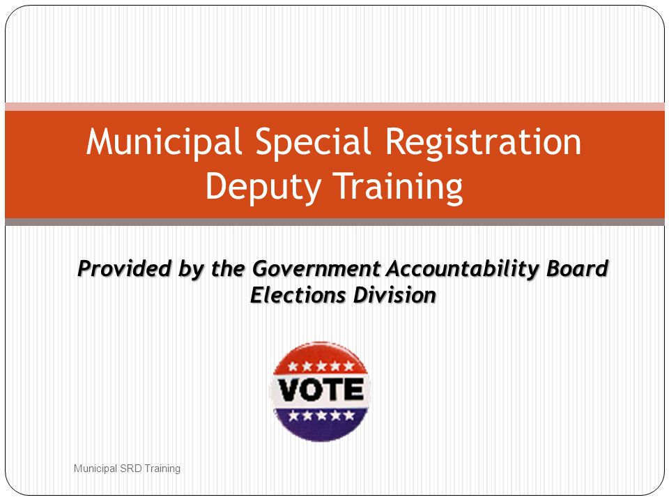 Provided by the Government Accountability Board Elections Division Municipal SRD Training Municipal Special Registration Deputy Training