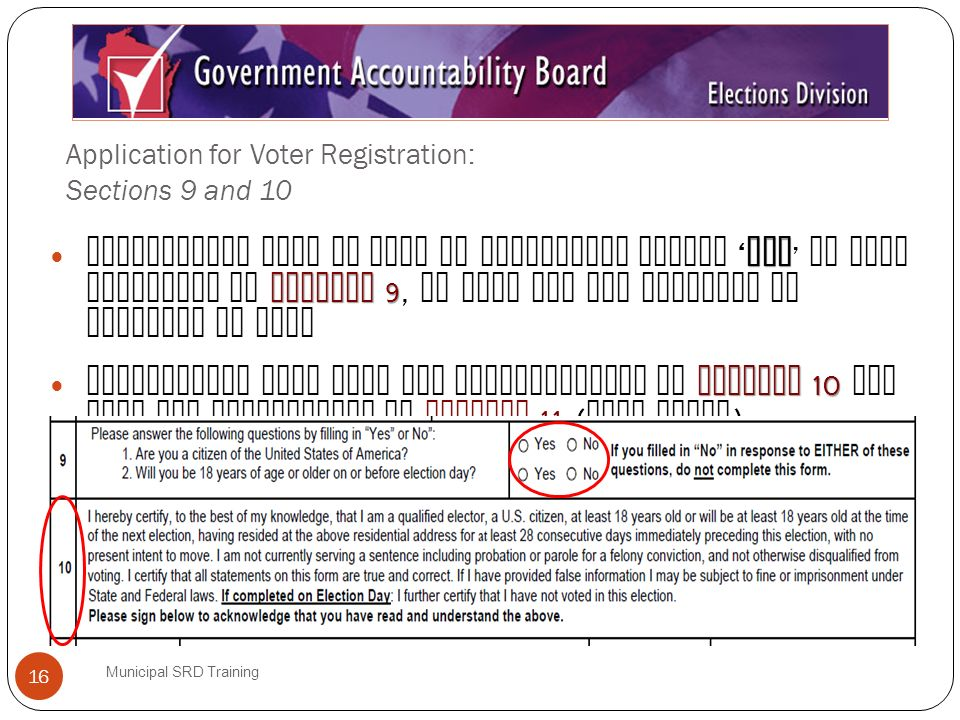 Application for Voter Registration: Sections 9 and 10 Municipal SRD Training 16 Yes Section 9 Registrants must be able to truthfully answer Yes to both questions in Section 9, or they are not eligible to register to vote Section 10 Registrants must read the certification in Section 10 and sign the application in Section 11 ( next slide )..