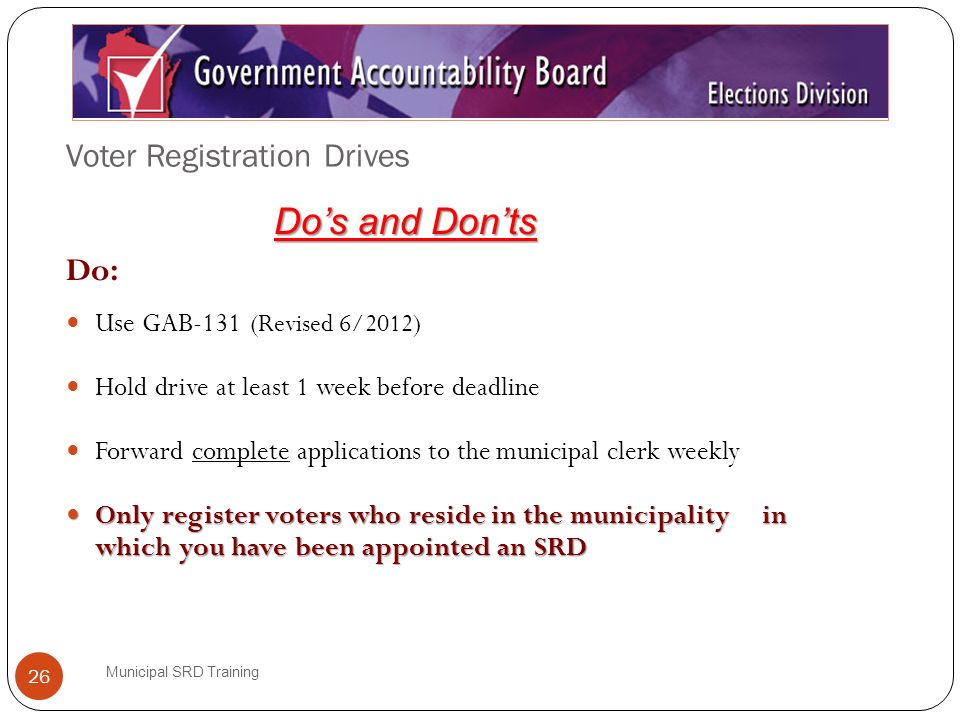 Voter Registration Drives Municipal SRD Training 26 Do: Use GAB-131 (Revised 6/2012) Hold drive at least 1 week before deadline Forward complete applications to the municipal clerk weekly Only register voters who reside in the municipality in which you have been appointed an SRD Only register voters who reside in the municipality in which you have been appointed an SRD Dos and Donts