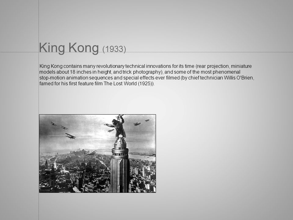 King Kong (1933) King Kong contains many revolutionary technical innovations for its time (rear projection, miniature models about 18 inches in height