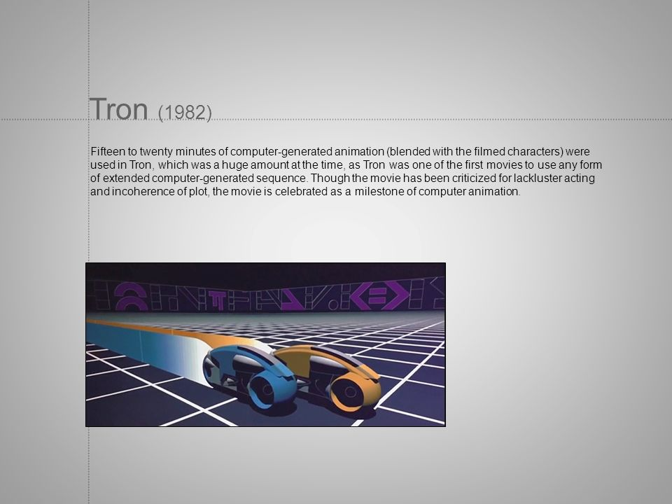 Tron (1982) Fifteen to twenty minutes of computer-generated animation (blended with the filmed characters) were used in Tron, which was a huge amount