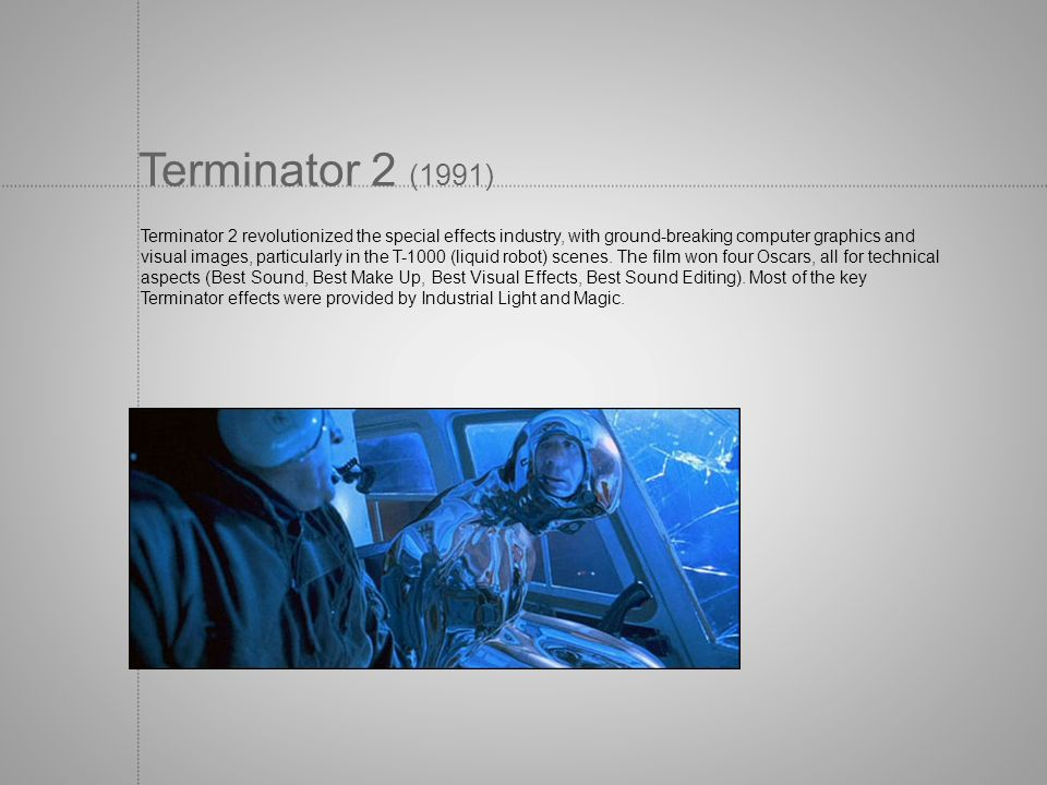 Terminator 2 (1991) Terminator 2 revolutionized the special effects industry, with ground-breaking computer graphics and visual images, particularly i
