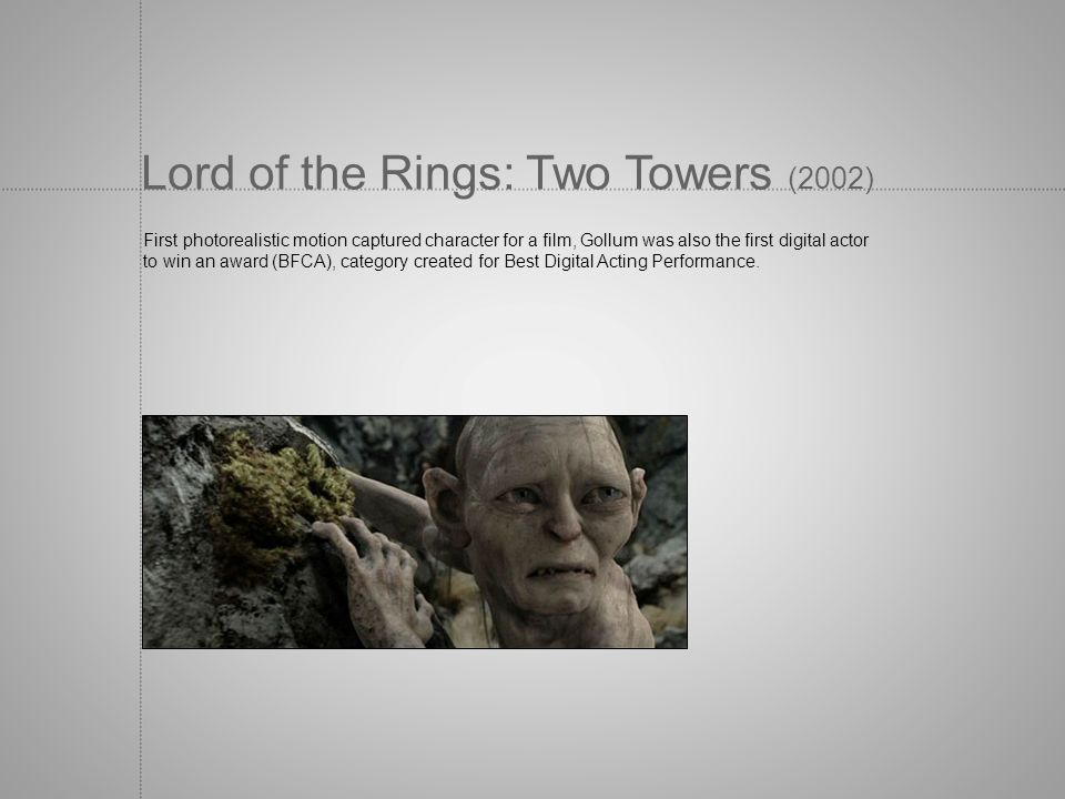 Lord of the Rings: Two Towers (2002) First photorealistic motion captured character for a film, Gollum was also the first digital actor to win an awar