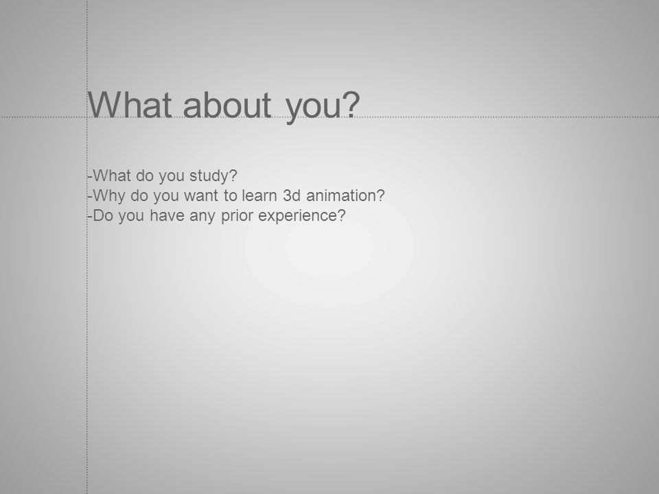 What about you? -What do you study? -Why do you want to learn 3d animation? -Do you have any prior experience?