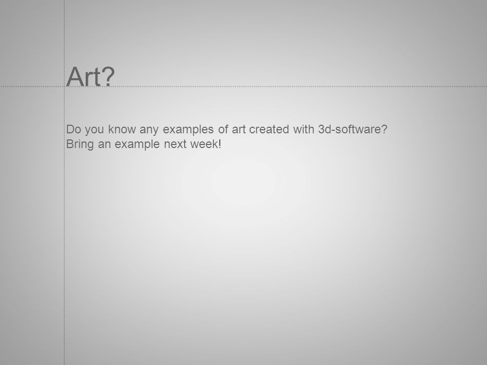 Art? Do you know any examples of art created with 3d-software? Bring an example next week!