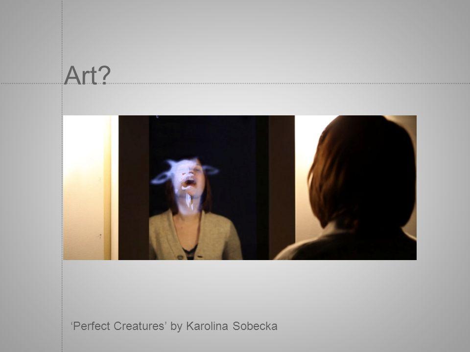Art? Perfect Creatures by Karolina Sobecka