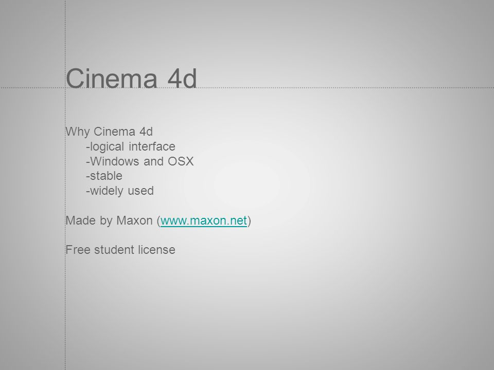 Why Cinema 4d -logical interface -Windows and OSX -stable -widely used Made by Maxon (www.maxon.net)www.maxon.net Free student license