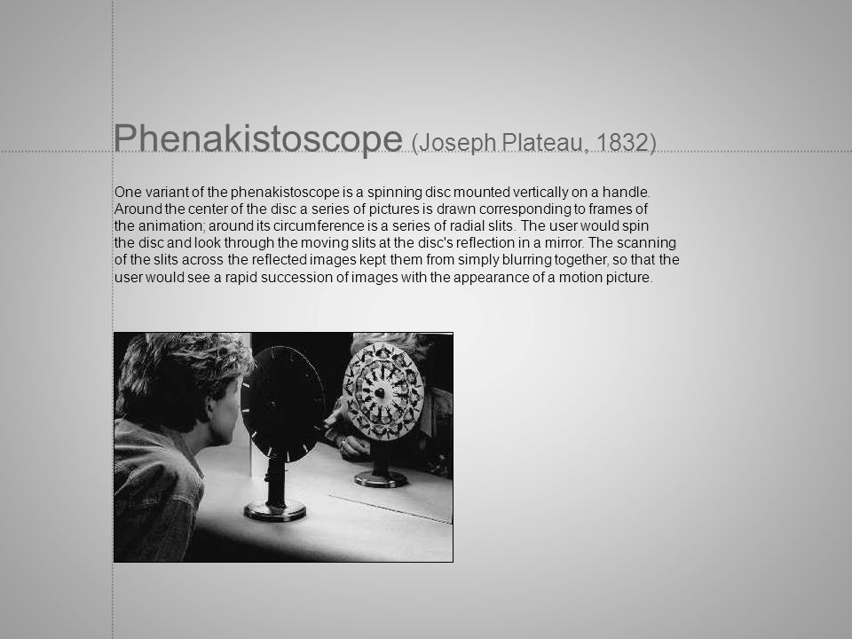 Phenakistoscope (Joseph Plateau, 1832) One variant of the phenakistoscope is a spinning disc mounted vertically on a handle. Around the center of the