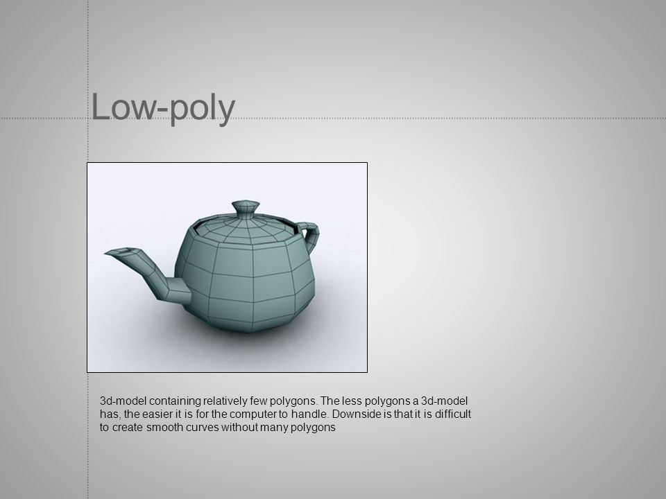 Low-poly 3d-model containing relatively few polygons. The less polygons a 3d-model has, the easier it is for the computer to handle. Downside is that