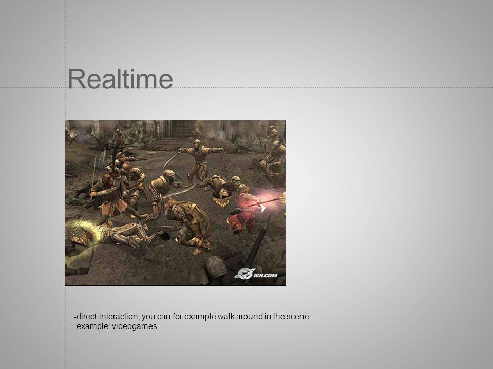 Realtime -direct interaction, you can for example walk around in the scene -example: videogames