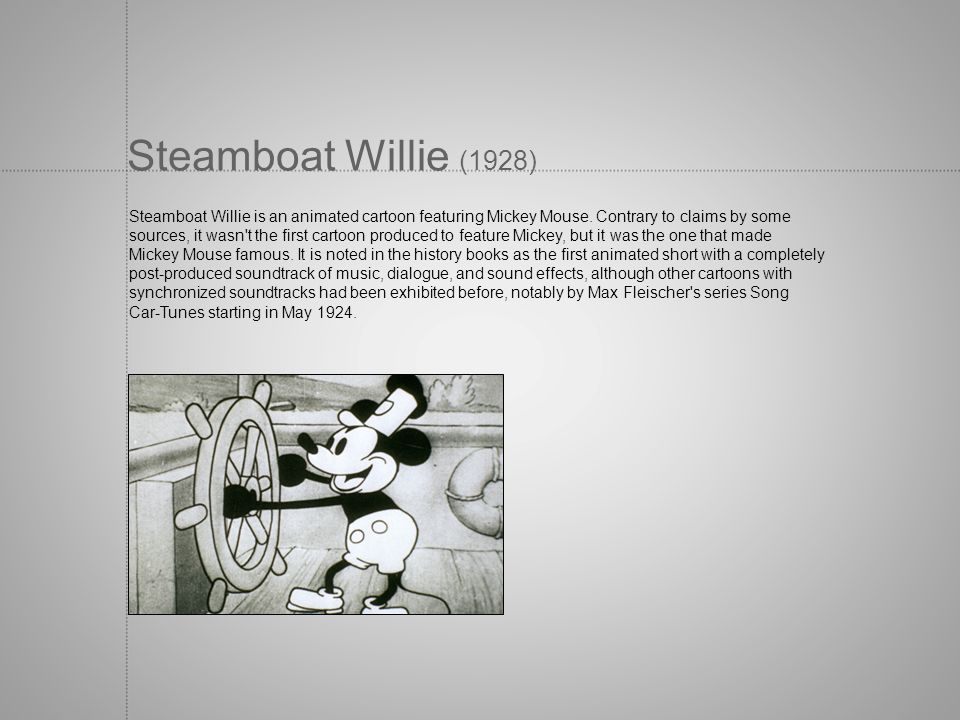 Steamboat Willie (1928) Steamboat Willie is an animated cartoon featuring Mickey Mouse. Contrary to claims by some sources, it wasn't the first cartoo