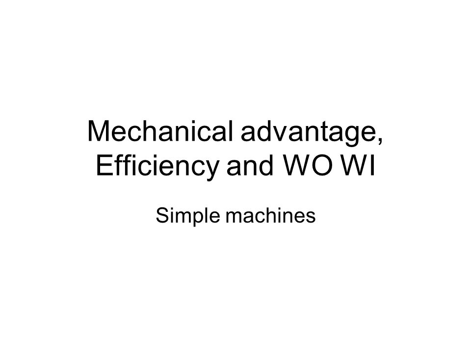 Mechanical advantage, Efficiency and WO WI Simple machines