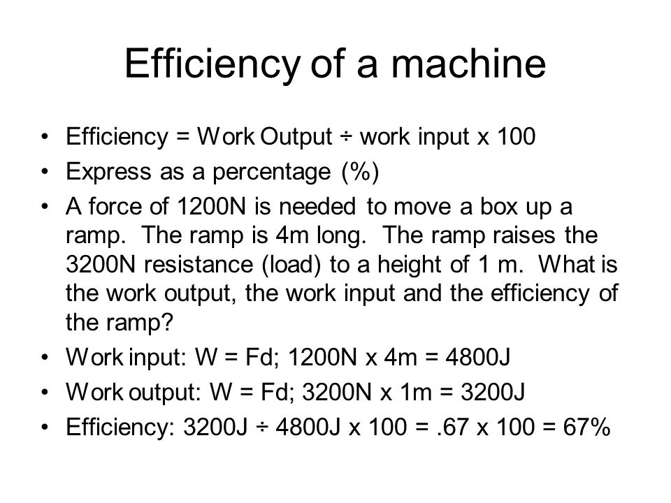 Efficiency of a machine Efficiency = Work Output ÷ work input x 100 Express as a percentage (%) A force of 1200N is needed to move a box up a ramp. Th