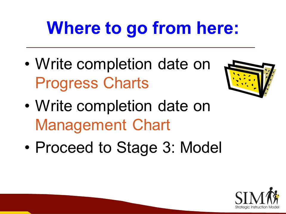 Where to go from here: Write completion date on Progress Charts Write completion date on Management Chart Proceed to Stage 3: Model