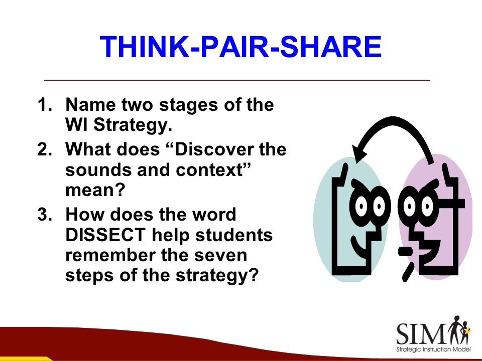 THINK-PAIR-SHARE 1.Name two stages of the WI Strategy. 2.What does Discover the sounds and context mean? 3.How does the word DISSECT help students rem