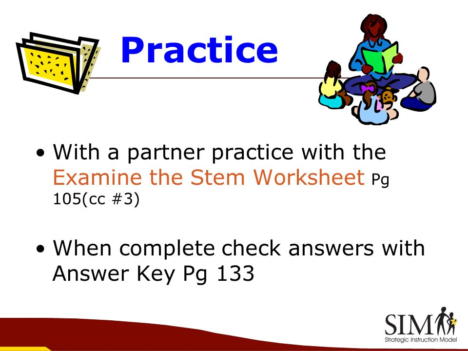 Practice With a partner practice with the Examine the Stem Worksheet Pg 105(cc #3) When complete check answers with Answer Key Pg 133