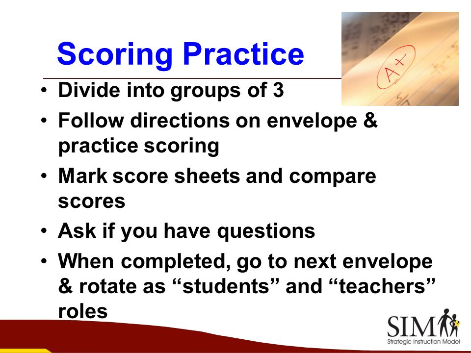 Scoring Practice Divide into groups of 3 Follow directions on envelope & practice scoring Mark score sheets and compare scores Ask if you have questio