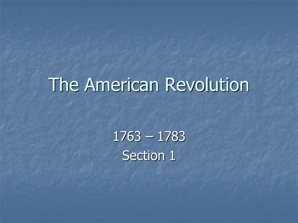 The American Revolution 1763 – 1783 Section 1