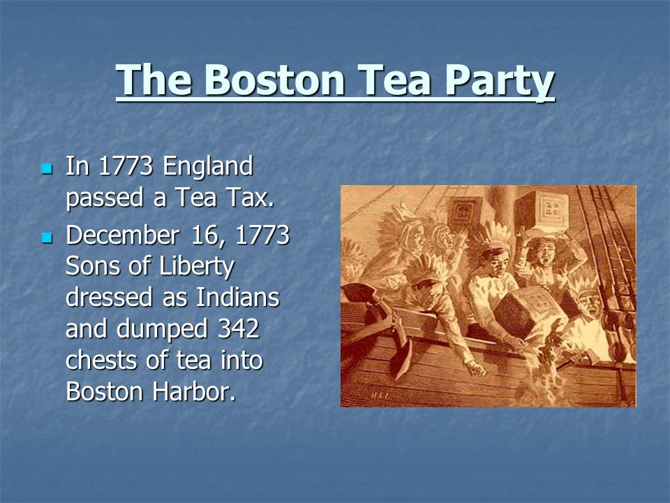 The Boston Tea Party In 1773 England passed a Tea Tax. In 1773 England passed a Tea Tax. December 16, 1773 Sons of Liberty dressed as Indians and dump
