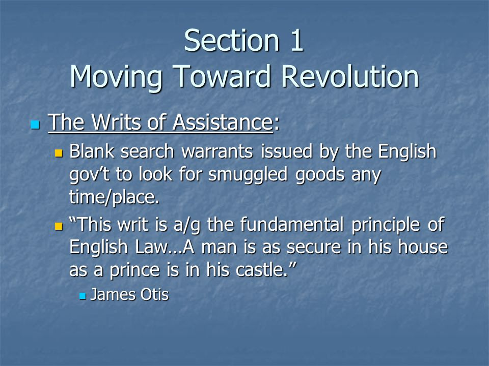 Section 1 Moving Toward Revolution The Writs of Assistance: The Writs of Assistance: Blank search warrants issued by the English govt to look for smug
