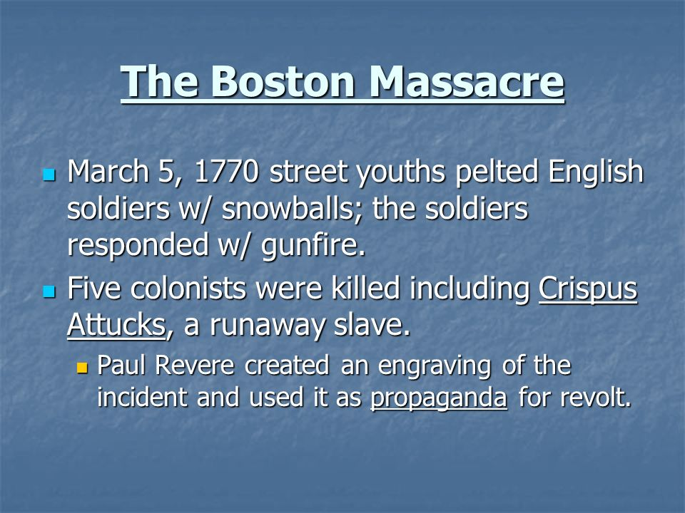 The Boston Massacre March 5, 1770 street youths pelted English soldiers w/ snowballs; the soldiers responded w/ gunfire. March 5, 1770 street youths p