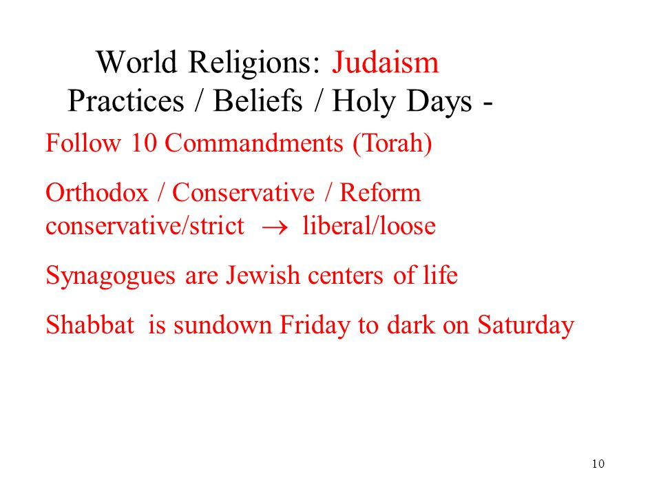 10 World Religions: Judaism Practices / Beliefs / Holy Days - Follow 10 Commandments (Torah) Orthodox / Conservative / Reform conservative/strict liberal/loose Synagogues are Jewish centers of life Shabbat is sundown Friday to dark on Saturday