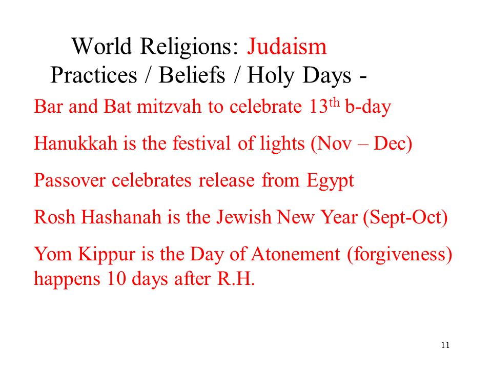11 World Religions: Judaism Practices / Beliefs / Holy Days - Bar and Bat mitzvah to celebrate 13 th b-day Hanukkah is the festival of lights (Nov – Dec) Passover celebrates release from Egypt Rosh Hashanah is the Jewish New Year (Sept-Oct) Yom Kippur is the Day of Atonement (forgiveness) happens 10 days after R.H.