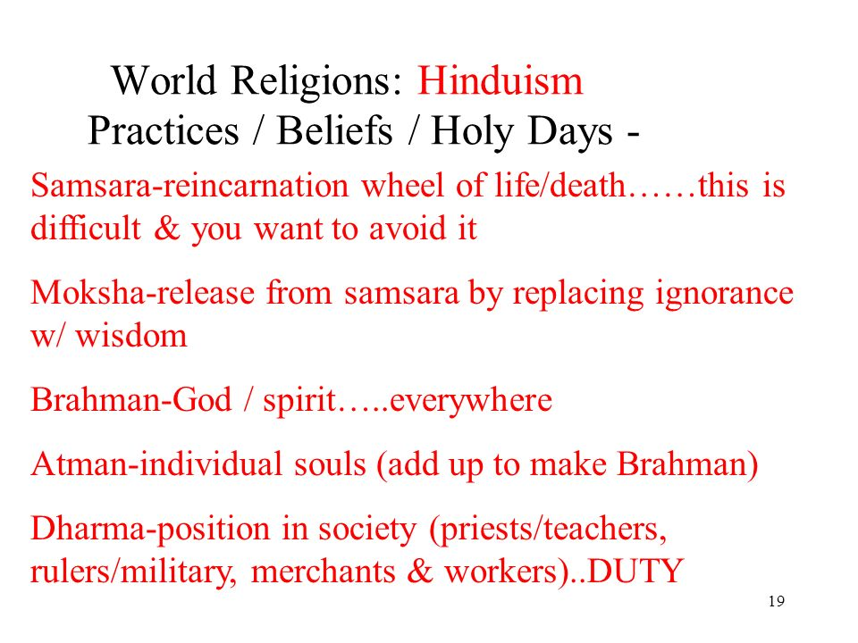 19 World Religions: Hinduism Practices / Beliefs / Holy Days - Samsara-reincarnation wheel of life/death……this is difficult & you want to avoid it Moksha-release from samsara by replacing ignorance w/ wisdom Brahman-God / spirit…..everywhere Atman-individual souls (add up to make Brahman) Dharma-position in society (priests/teachers, rulers/military, merchants & workers)..DUTY