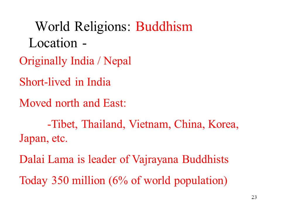 23 World Religions: Buddhism Location - Originally India / Nepal Short-lived in India Moved north and East: -Tibet, Thailand, Vietnam, China, Korea, Japan, etc.