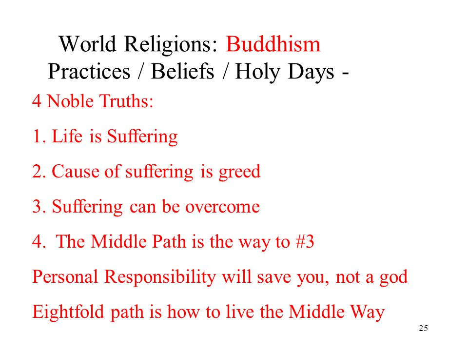 25 World Religions: Buddhism Practices / Beliefs / Holy Days - 4 Noble Truths: 1. Life is Suffering 2. Cause of suffering is greed 3. Suffering can be