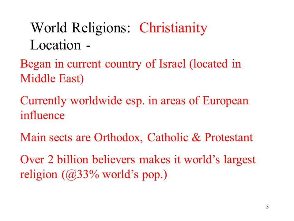 3 World Religions: Christianity Location - Began in current country of Israel (located in Middle East) Currently worldwide esp.