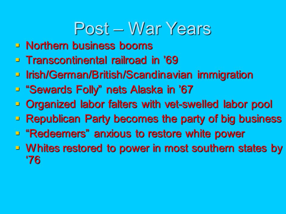 Post – War Years Northern business booms Northern business booms Transcontinental railroad in 69 Transcontinental railroad in 69 Irish/German/British/Scandinavian immigration Irish/German/British/Scandinavian immigration Sewards Folly nets Alaska in 67 Sewards Folly nets Alaska in 67 Organized labor falters with vet-swelled labor pool Organized labor falters with vet-swelled labor pool Republican Party becomes the party of big business Republican Party becomes the party of big business Redeemers anxious to restore white power Redeemers anxious to restore white power Whites restored to power in most southern states by 76 Whites restored to power in most southern states by 76