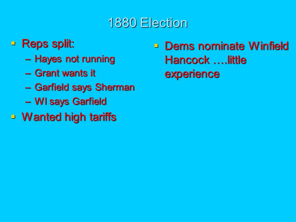 1880 Election Reps split: Reps split: –Hayes not running –Grant wants it –Garfield says Sherman –WI says Garfield Wanted high tariffs Wanted high tariffs Dems nominate Winfield Hancock ….little experience Dems nominate Winfield Hancock ….little experience