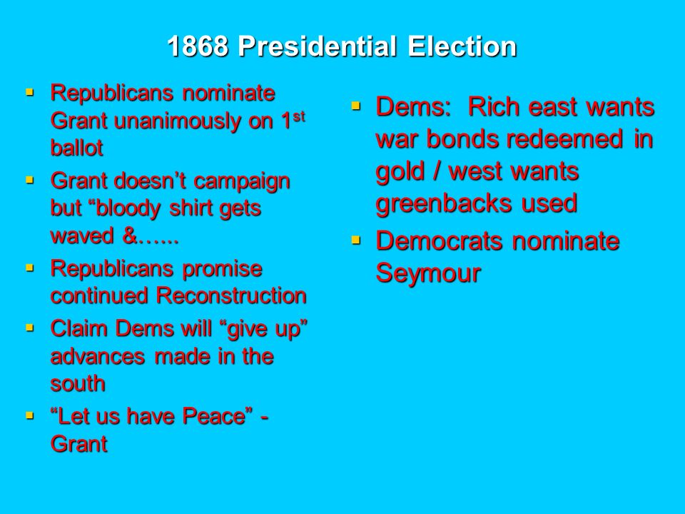 1868 Presidential Election Republicans nominate Grant unanimously on 1 st ballot Republicans nominate Grant unanimously on 1 st ballot Grant doesnt campaign but bloody shirt gets waved &…...