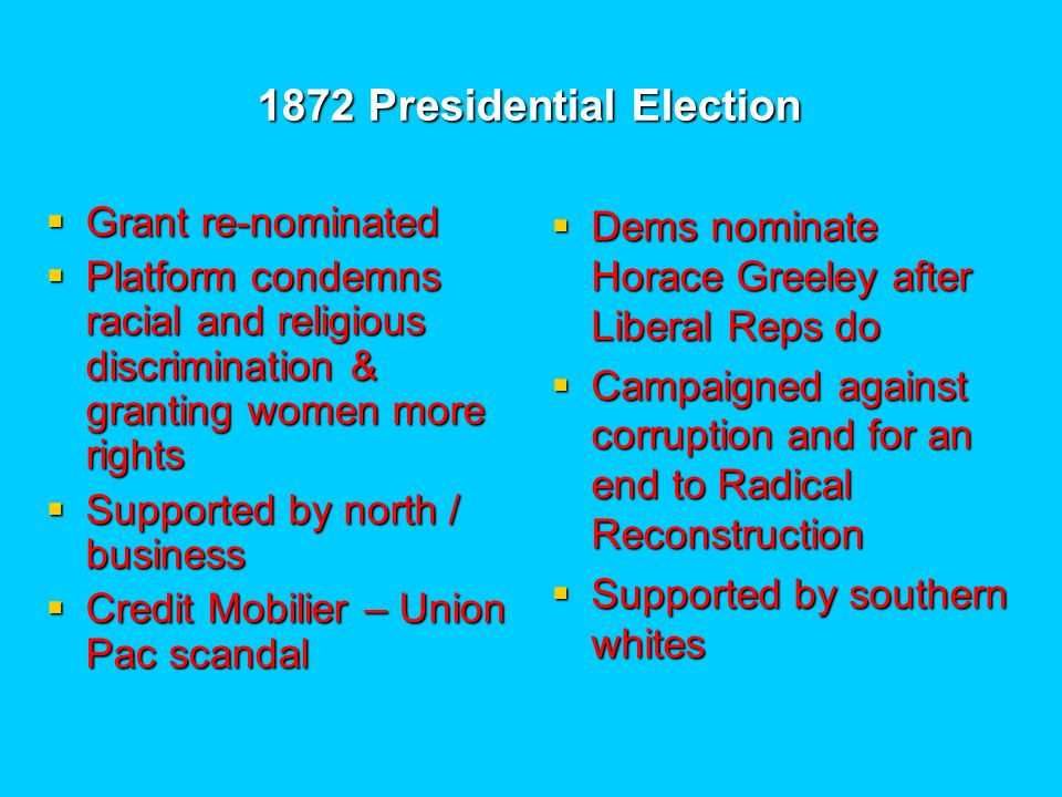 1872 Presidential Election Grant re-nominated Grant re-nominated Platform condemns racial and religious discrimination & granting women more rights Platform condemns racial and religious discrimination & granting women more rights Supported by north / business Supported by north / business Credit Mobilier – Union Pac scandal Credit Mobilier – Union Pac scandal Dems nominate Horace Greeley after Liberal Reps do Dems nominate Horace Greeley after Liberal Reps do Campaigned against corruption and for an end to Radical Reconstruction Campaigned against corruption and for an end to Radical Reconstruction Supported by southern whites Supported by southern whites