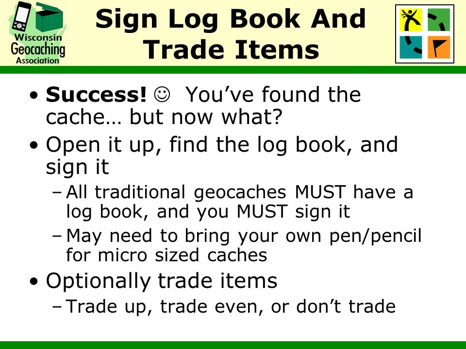 Sign Log Book And Trade Items Success! Youve found the cache… but now what? Open it up, find the log book, and sign it –All traditional geocaches MUST