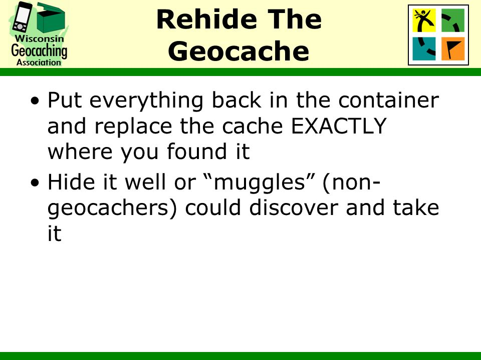 Rehide The Geocache Put everything back in the container and replace the cache EXACTLY where you found it Hide it well or muggles (non- geocachers) co