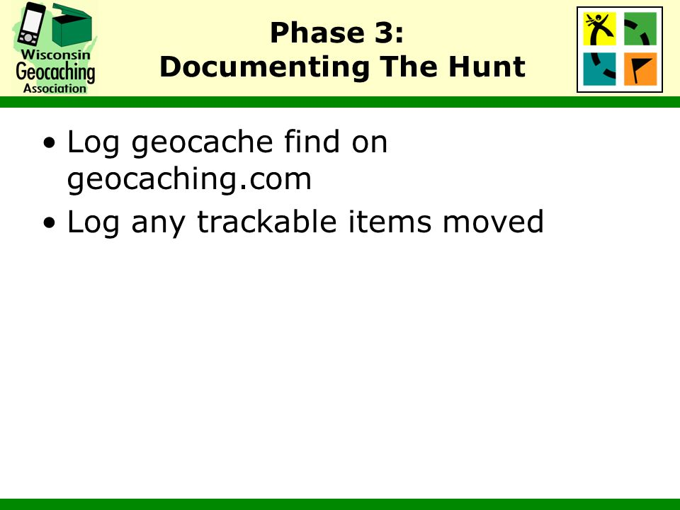 Phase 3: Documenting The Hunt Log geocache find on geocaching.com Log any trackable items moved