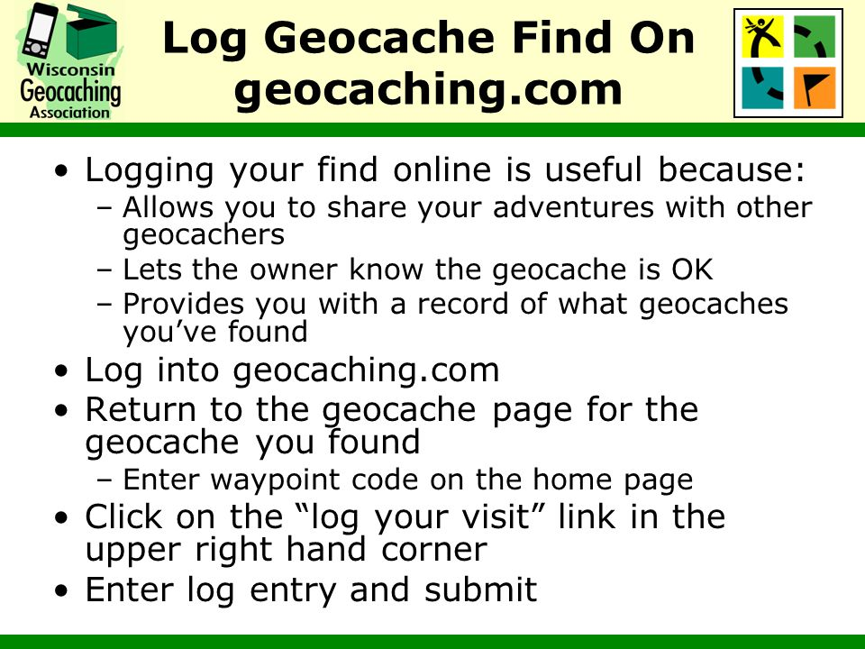 Log Geocache Find On geocaching.com Logging your find online is useful because: –Allows you to share your adventures with other geocachers –Lets the o