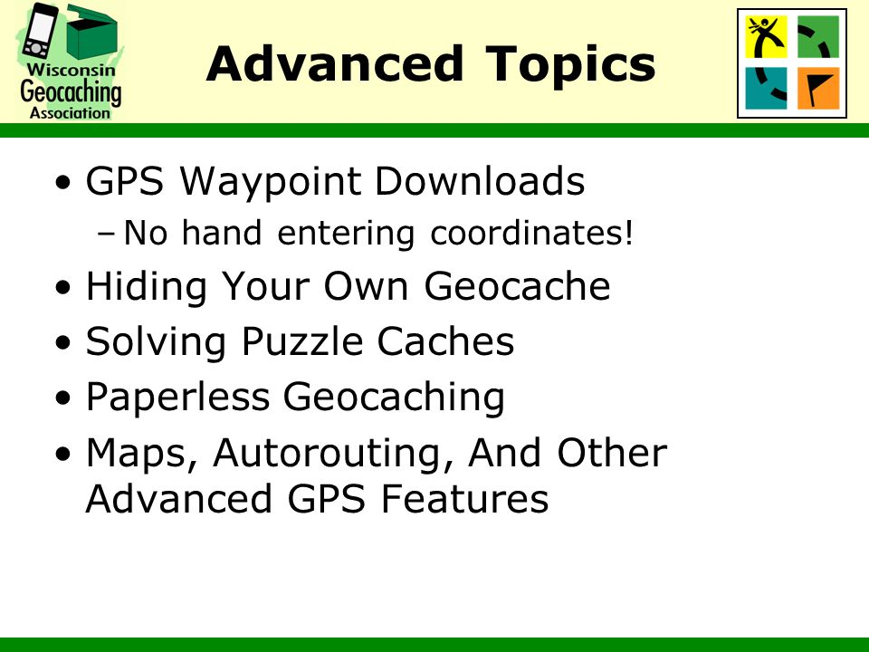 Advanced Topics GPS Waypoint Downloads –No hand entering coordinates! Hiding Your Own Geocache Solving Puzzle Caches Paperless Geocaching Maps, Autoro