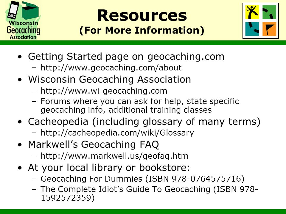 Resources (For More Information) Getting Started page on geocaching.com –http://www.geocaching.com/about Wisconsin Geocaching Association –http://www.