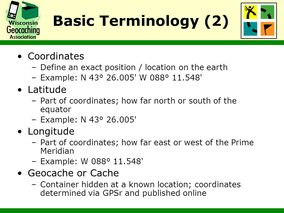 Basic Terminology (2) Coordinates –Define an exact position / location on the earth –Example: N 43° 26.005' W 088° 11.548' Latitude –Part of coordinat