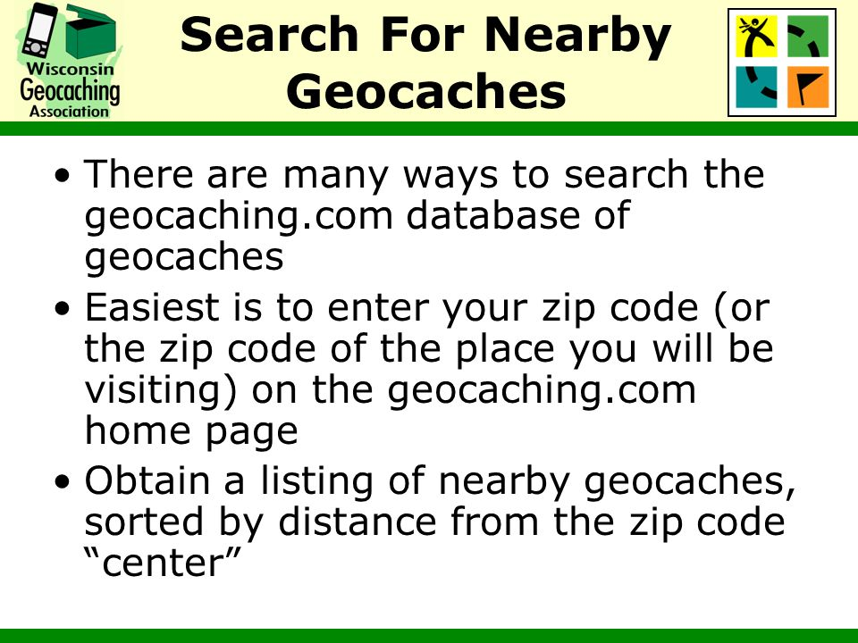 Search For Nearby Geocaches There are many ways to search the geocaching.com database of geocaches Easiest is to enter your zip code (or the zip code
