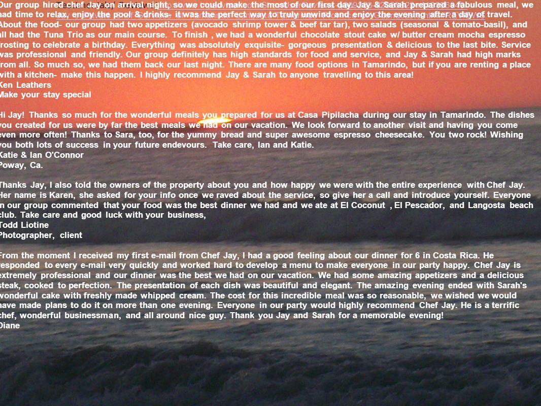 Testimonials/ Reviews (http://www.tripadvisor.com/ShowUserReviews-g309253-d2038822-r119396940- Jay_s_Private_Chef_Services_of_Tamarindo_Langosta-Tamar