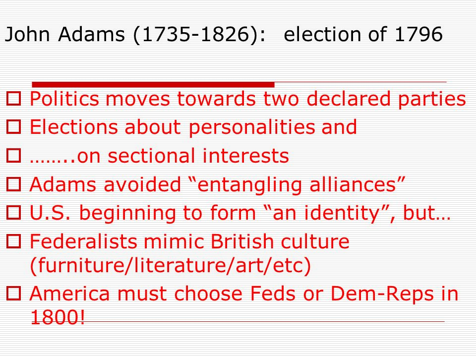 John Adams (1735-1826): election of 1796 Politics moves towards two declared parties Elections about personalities and ……..on sectional interests Adam